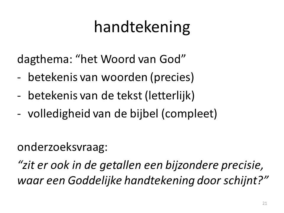 handtekening dagthema: het Woord van God -betekenis van woorden (precies) -betekenis van de tekst (letterlijk) -volledigheid van de bijbel (compleet) onderzoeksvraag: zit er ook in de getallen een bijzondere precisie, waar een Goddelijke handtekening door schijnt? 21