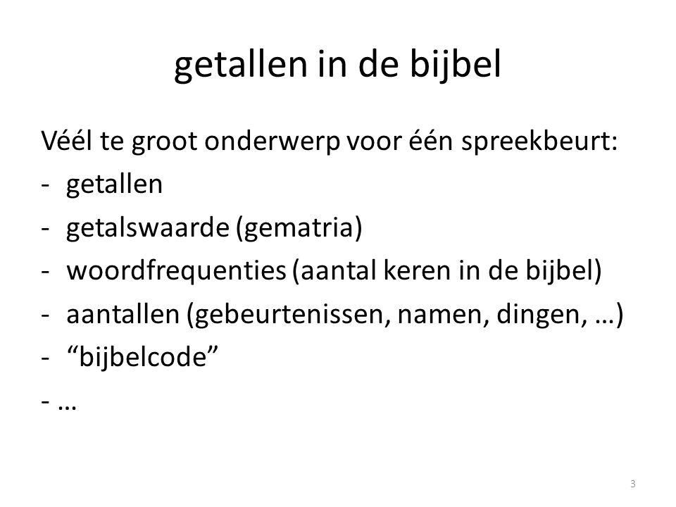 getallen in de bijbel Véél te groot onderwerp voor één spreekbeurt: -getallen -getalswaarde (gematria) -woordfrequenties (aantal keren in de bijbel) -aantallen (gebeurtenissen, namen, dingen, …) - bijbelcode - … 3