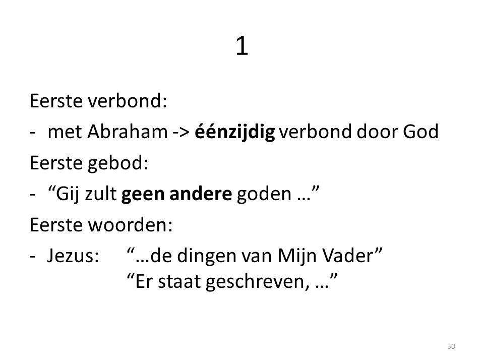 1 Eerste verbond: -met Abraham -> éénzijdig verbond door God Eerste gebod: - Gij zult geen andere goden … Eerste woorden: -Jezus: …de dingen van Mijn Vader Er staat geschreven, … 30