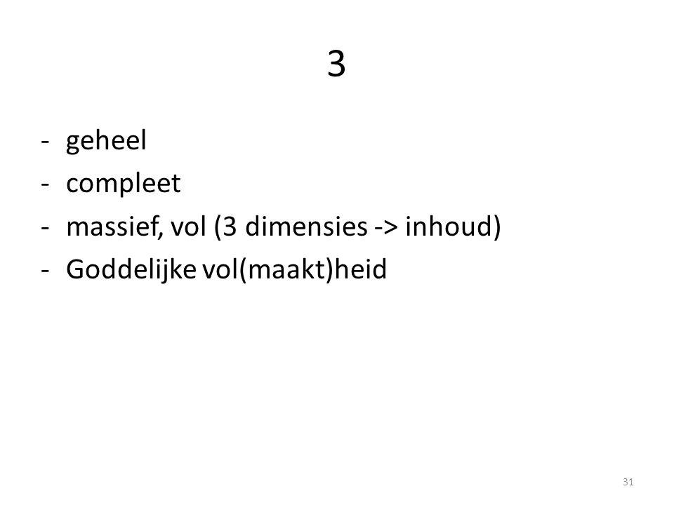 3 -geheel -compleet -massief, vol (3 dimensies -> inhoud) -Goddelijke vol(maakt)heid 31