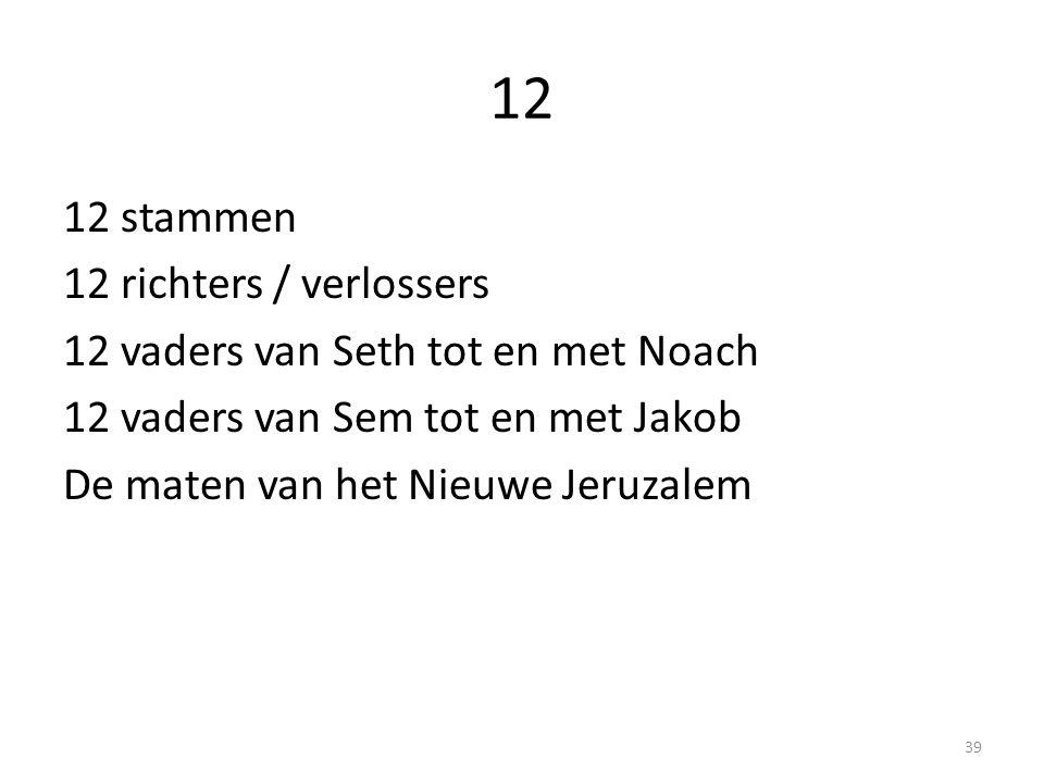 12 12 stammen 12 richters / verlossers 12 vaders van Seth tot en met Noach 12 vaders van Sem tot en met Jakob De maten van het Nieuwe Jeruzalem 39