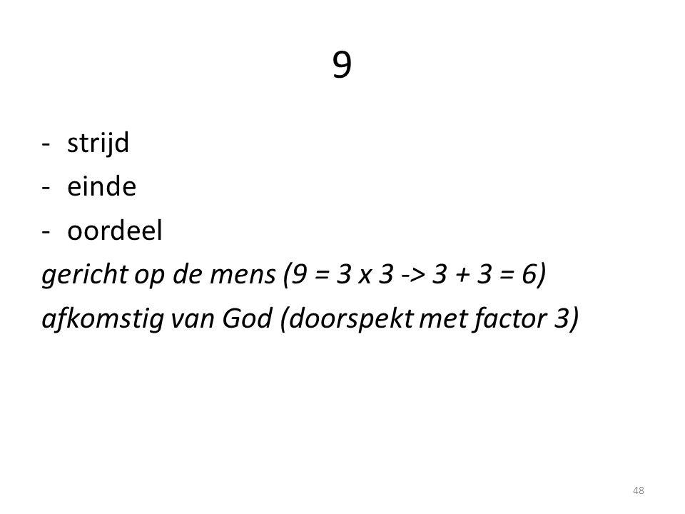 9 -strijd -einde -oordeel gericht op de mens (9 = 3 x 3 -> 3 + 3 = 6) afkomstig van God (doorspekt met factor 3) 48