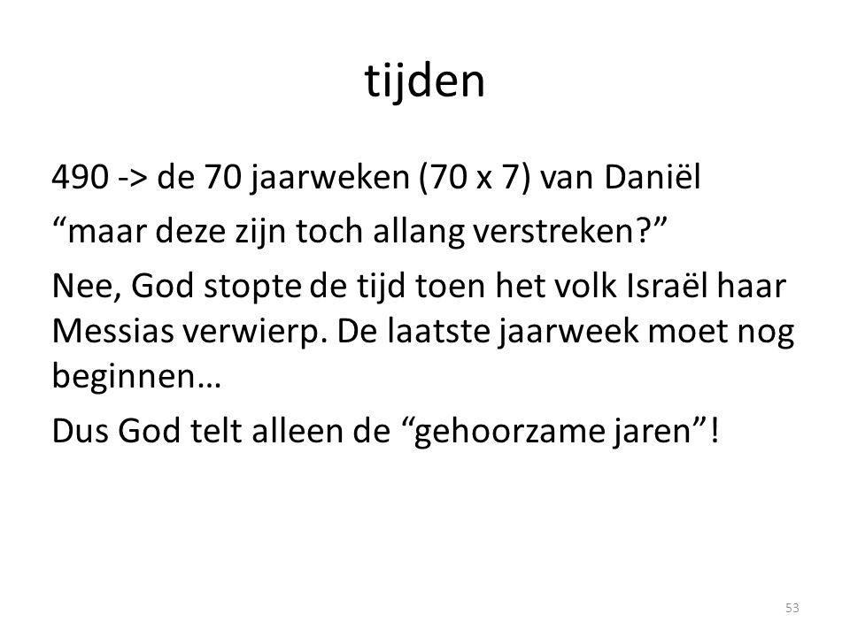 tijden 490 -> de 70 jaarweken (70 x 7) van Daniël maar deze zijn toch allang verstreken? Nee, God stopte de tijd toen het volk Israël haar Messias verwierp.