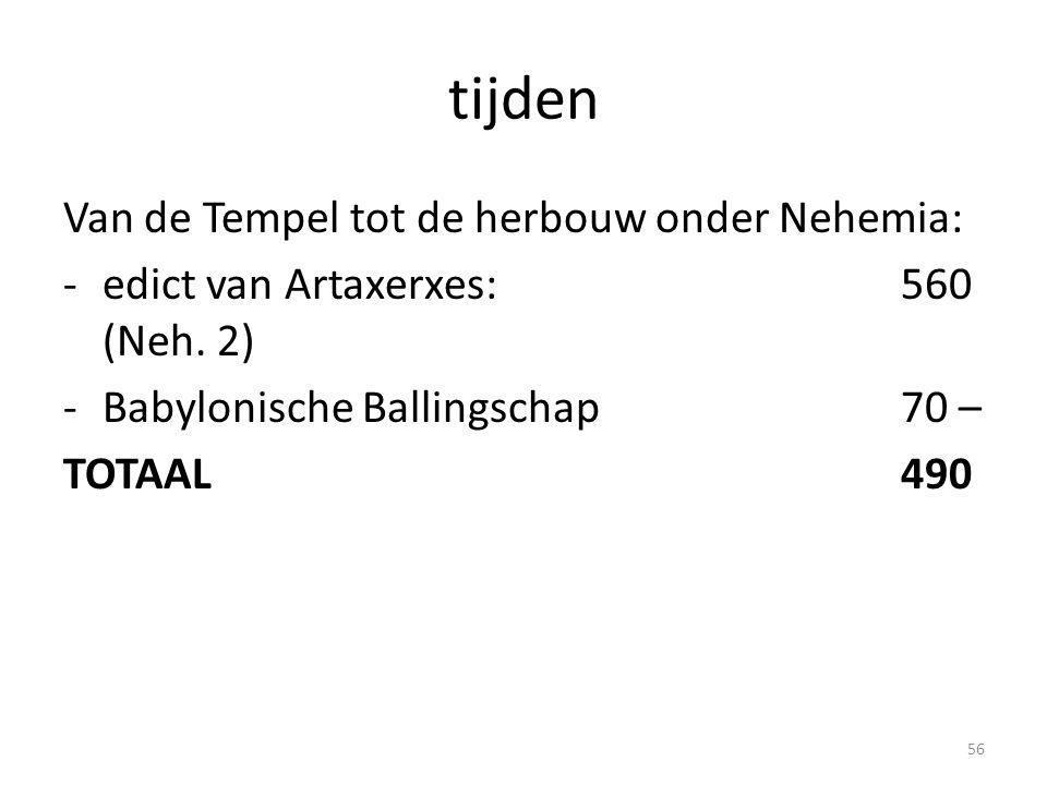 tijden Van de Tempel tot de herbouw onder Nehemia: -edict van Artaxerxes:560 (Neh. 2) -Babylonische Ballingschap70 – TOTAAL490 56