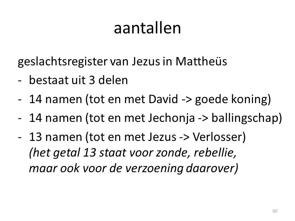 aantallen geslachtsregister van Jezus in Mattheüs -bestaat uit 3 delen -14 namen (tot en met David -> goede koning) -14 namen (tot en met Jechonja -> ballingschap) -13 namen (tot en met Jezus -> Verlosser) (het getal 13 staat voor zonde, rebellie, maar ook voor de verzoening daarover) 60