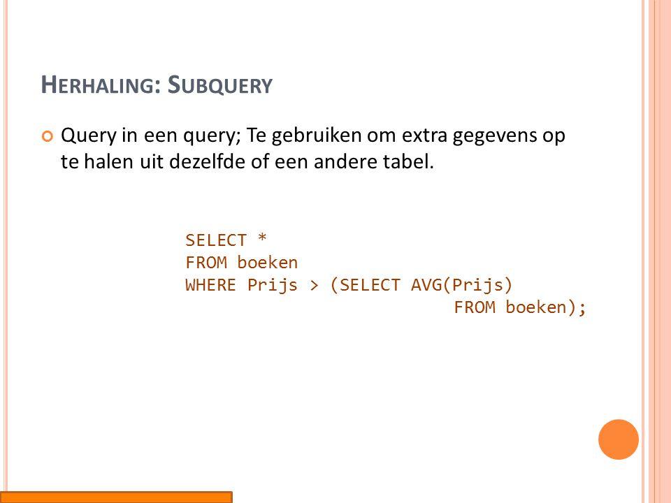 H ERHALING : S UBQUERY Query in een query; Te gebruiken om extra gegevens op te halen uit dezelfde of een andere tabel.