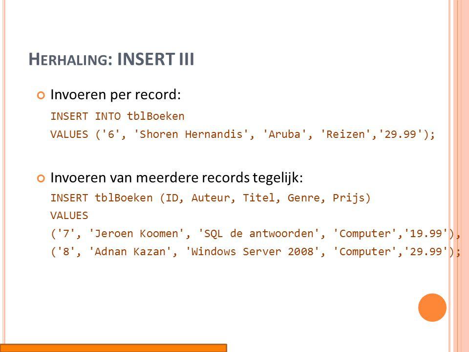 H ERHALING : INSERT III Invoeren per record: INSERT INTO tblBoeken VALUES ( 6 , Shoren Hernandis , Aruba , Reizen , 29.99 ); Invoeren van meerdere records tegelijk: INSERT tblBoeken (ID, Auteur, Titel, Genre, Prijs) VALUES ( 7 , Jeroen Koomen , SQL de antwoorden , Computer , 19.99 ), ( 8 , Adnan Kazan , Windows Server 2008 , Computer , 29.99 );