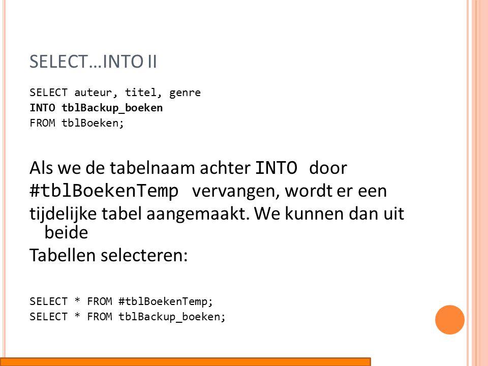 SELECT…INTO II SELECT auteur, titel, genre INTO tblBackup_boeken FROM tblBoeken; Als we de tabelnaam achter INTO door #tblBoekenTemp vervangen, wordt er een tijdelijke tabel aangemaakt.