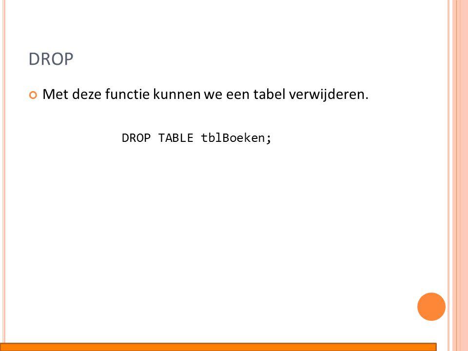 DROP Met deze functie kunnen we een tabel verwijderen. DROP TABLE tblBoeken;