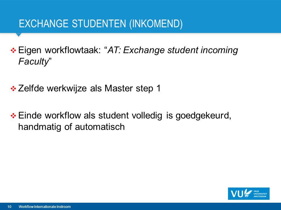 EXCHANGE STUDENTEN (INKOMEND)  Eigen workflowtaak: AT: Exchange student incoming Faculty  Zelfde werkwijze als Master step 1  Einde workflow als student volledig is goedgekeurd, handmatig of automatisch 10Workflow Internationale Instroom