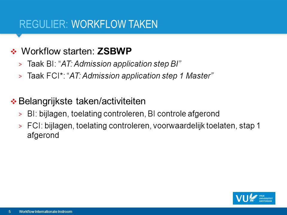 REGULIER: WORKFLOW TAKEN  Workflow starten: ZSBWP > Taak BI: AT: Admission application step BI > Taak FCI*: AT: Admission application step 1 Master  Belangrijkste taken/activiteiten > BI: bijlagen, toelating controleren, BI controle afgerond > FCI: bijlagen, toelating controleren, voorwaardelijk toelaten, stap 1 afgerond 5Workflow Internationale Instroom