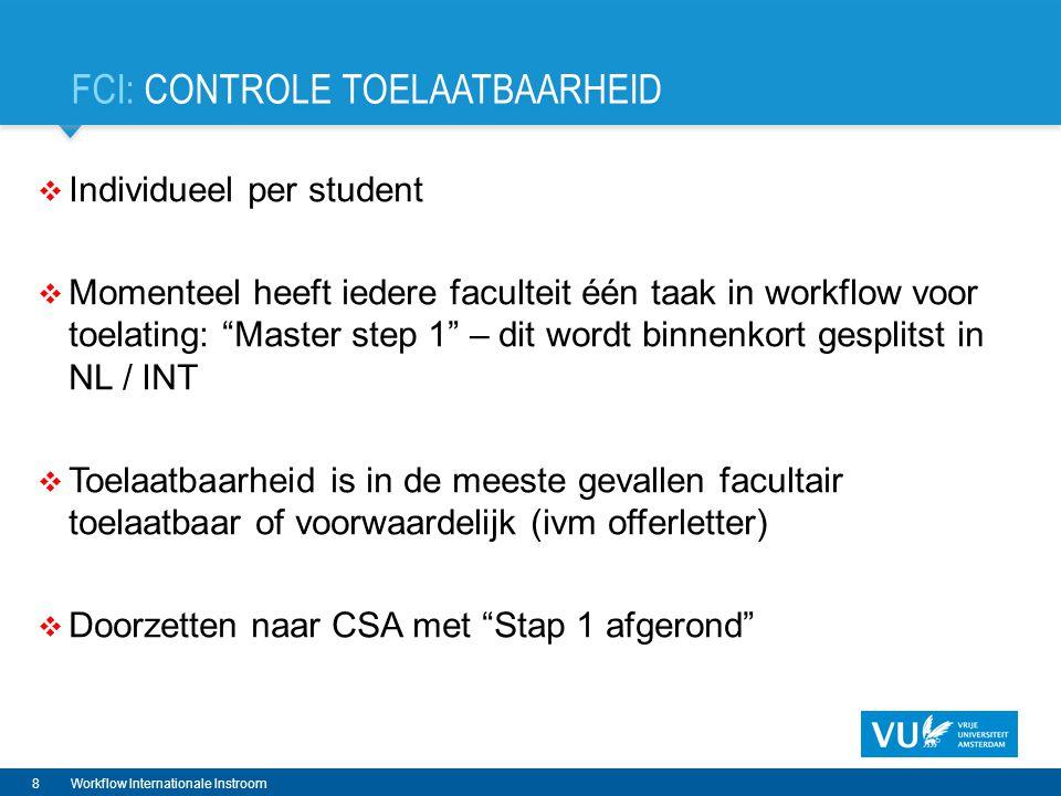 FCI: CONTROLE TOELAATBAARHEID  Individueel per student  Momenteel heeft iedere faculteit één taak in workflow voor toelating: Master step 1 – dit wordt binnenkort gesplitst in NL / INT  Toelaatbaarheid is in de meeste gevallen facultair toelaatbaar of voorwaardelijk (ivm offerletter)  Doorzetten naar CSA met Stap 1 afgerond 8Workflow Internationale Instroom