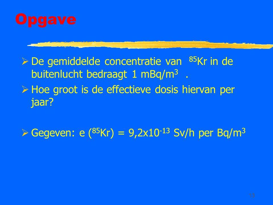 13 Opgave  De gemiddelde concentratie van 85 Kr in de buitenlucht bedraagt 1 mBq/m 3.  Hoe groot is de effectieve dosis hiervan per jaar?  Gegeven: