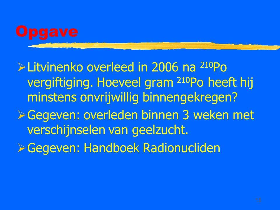 15 Opgave  Litvinenko overleed in 2006 na 210 Po vergiftiging. Hoeveel gram 210 Po heeft hij minstens onvrijwillig binnengekregen?  Gegeven: overled