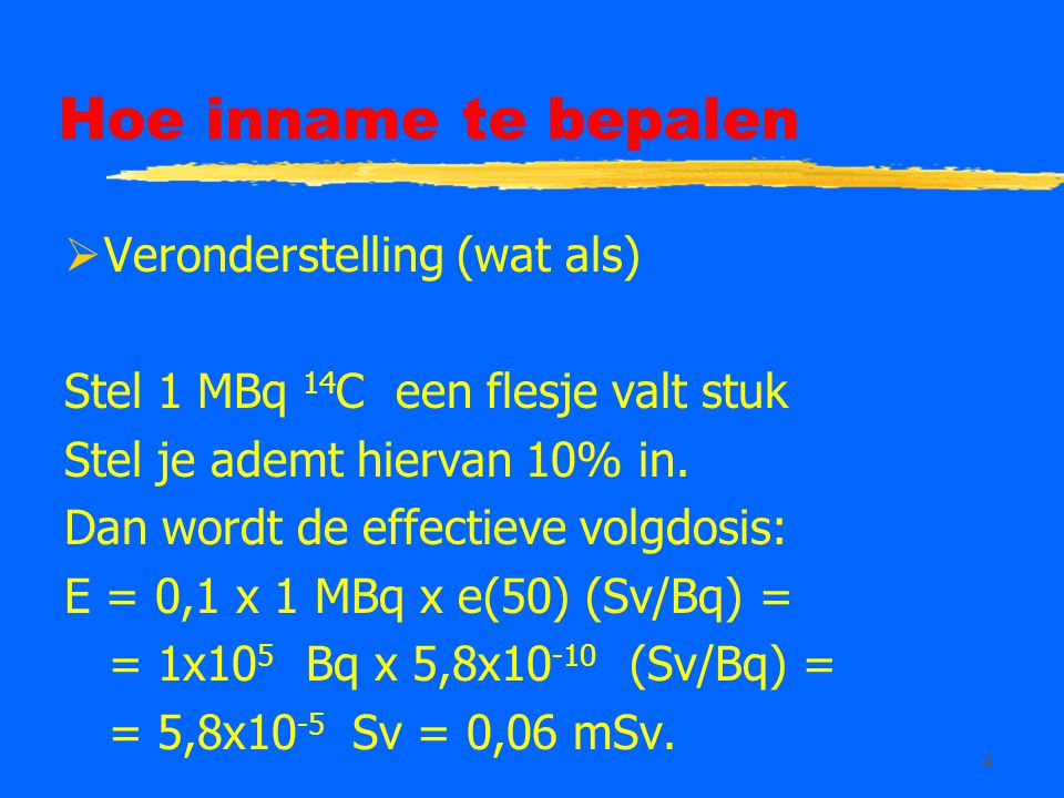 4 Hoe inname te bepalen  Veronderstelling (wat als) Stel 1 MBq 14 C een flesje valt stuk Stel je ademt hiervan 10% in.
