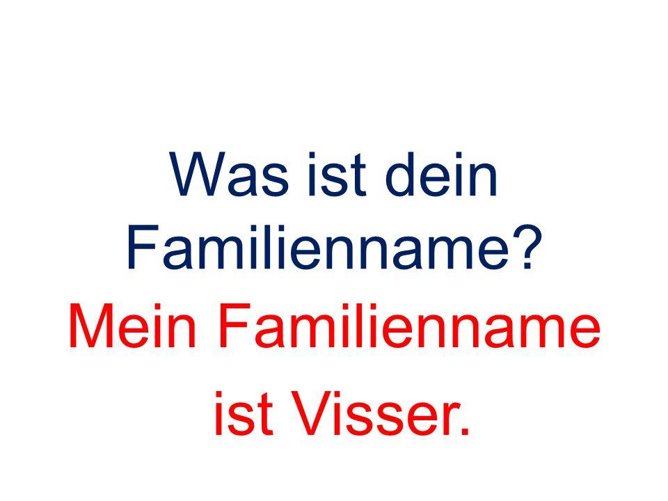 Was ist dein Familienname? Mein Familienname ist Visser.