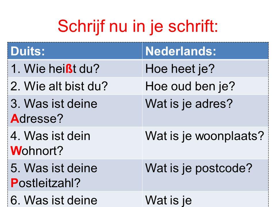 Schrijf nu in je schrift: Duits:Nederlands: 1. Wie heißt du?Hoe heet je? 2. Wie alt bist du?Hoe oud ben je? 3. Was ist deine Adresse? Wat is je adres?