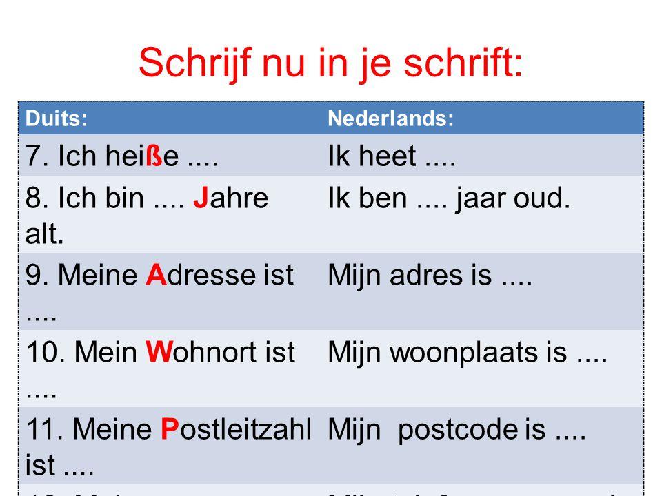 Schrijf nu in je schrift: Duits:Nederlands: 7. Ich heiße....Ik heet.... 8. Ich bin.... Jahre alt. Ik ben.... jaar oud. 9. Meine Adresse ist.... Mijn a