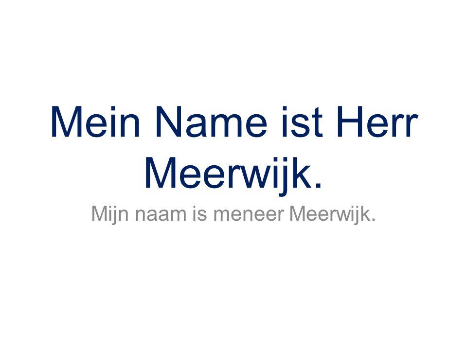 Mein Name ist Herr Meerwijk. Mijn naam is meneer Meerwijk.