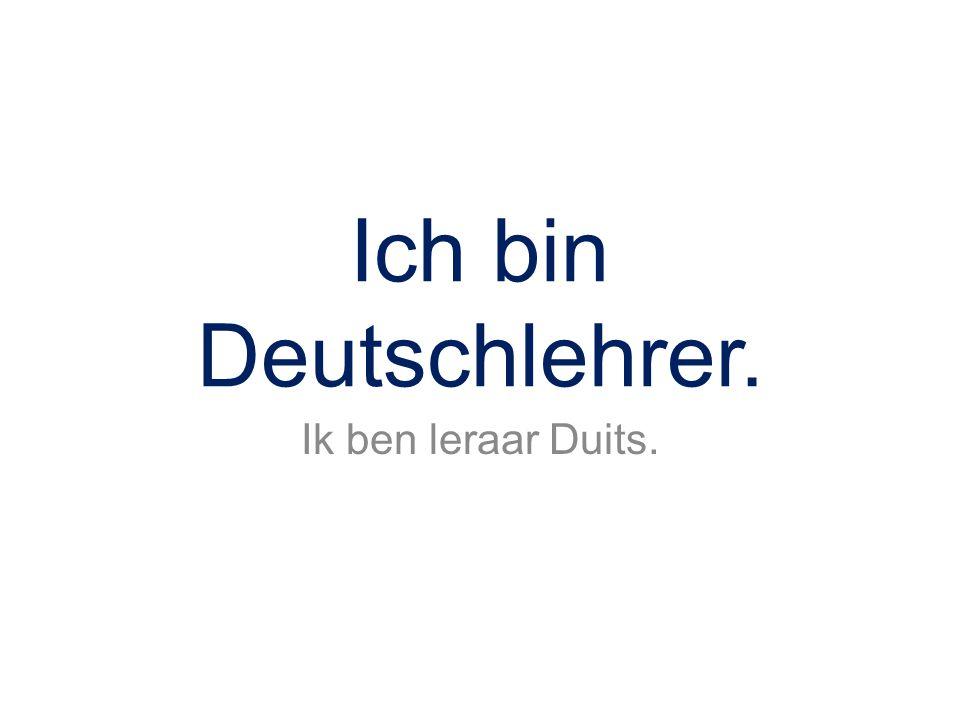 Ich bin Deutschlehrer. Ik ben leraar Duits.