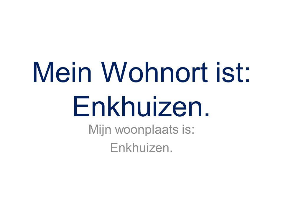 Mein Wohnort ist: Enkhuizen. Mijn woonplaats is: Enkhuizen.