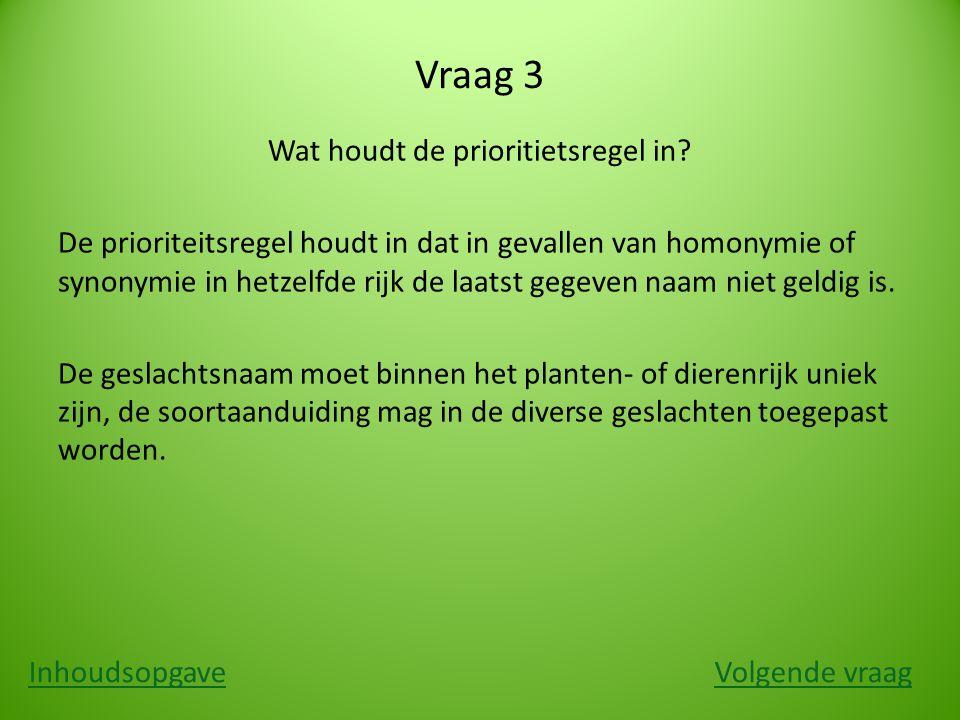 Vraag 3 Wat houdt de prioritietsregel in? De prioriteitsregel houdt in dat in gevallen van homonymie of synonymie in hetzelfde rijk de laatst gegeven