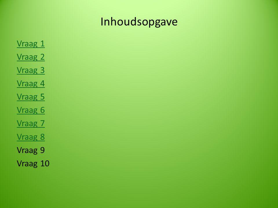 Inhoudsopgave Vraag 1 Vraag 2 Vraag 3 Vraag 4 Vraag 5 Vraag 6 Vraag 7 Vraag 8 Vraag 9 Vraag 10