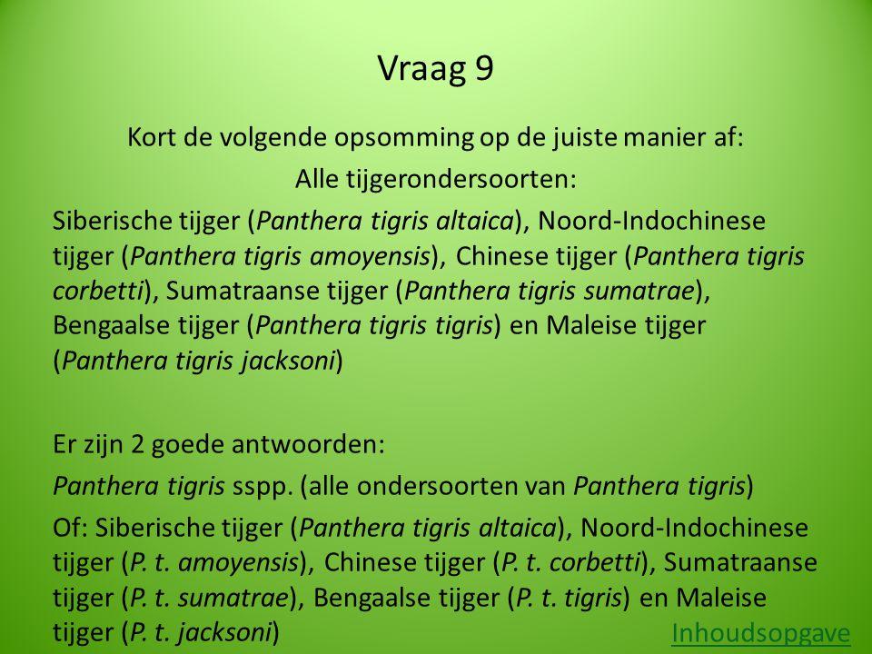 Vraag 9 Kort de volgende opsomming op de juiste manier af: Alle tijgerondersoorten: Siberische tijger (Panthera tigris altaica), Noord-Indochinese tijger (Panthera tigris amoyensis), Chinese tijger (Panthera tigris corbetti), Sumatraanse tijger (Panthera tigris sumatrae), Bengaalse tijger (Panthera tigris tigris) en Maleise tijger (Panthera tigris jacksoni) Er zijn 2 goede antwoorden: Panthera tigris sspp.
