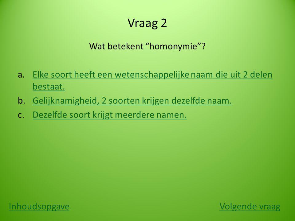 """Vraag 2 Wat betekent """"homonymie""""? a.Elke soort heeft een wetenschappelijke naam die uit 2 delen bestaat.Elke soort heeft een wetenschappelijke naam di"""