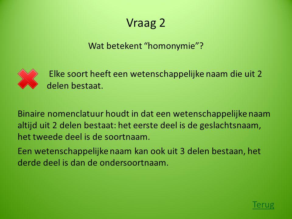"""Vraag 2 Wat betekent """"homonymie""""? Elke soort heeft een wetenschappelijke naam die uit 2 delen bestaat. Binaire nomenclatuur houdt in dat een wetenscha"""