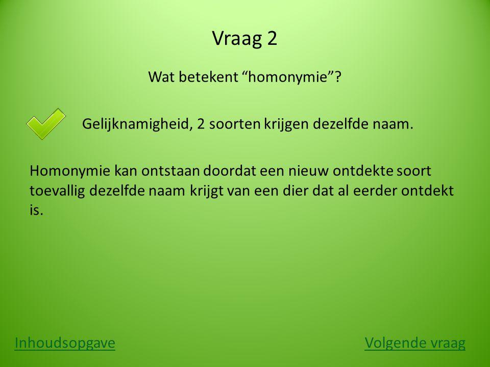 """Vraag 2 Wat betekent """"homonymie""""? a. Gelijknamigheid, 2 soorten krijgen dezelfde naam. Homonymie kan ontstaan doordat een nieuw ontdekte soort toevall"""