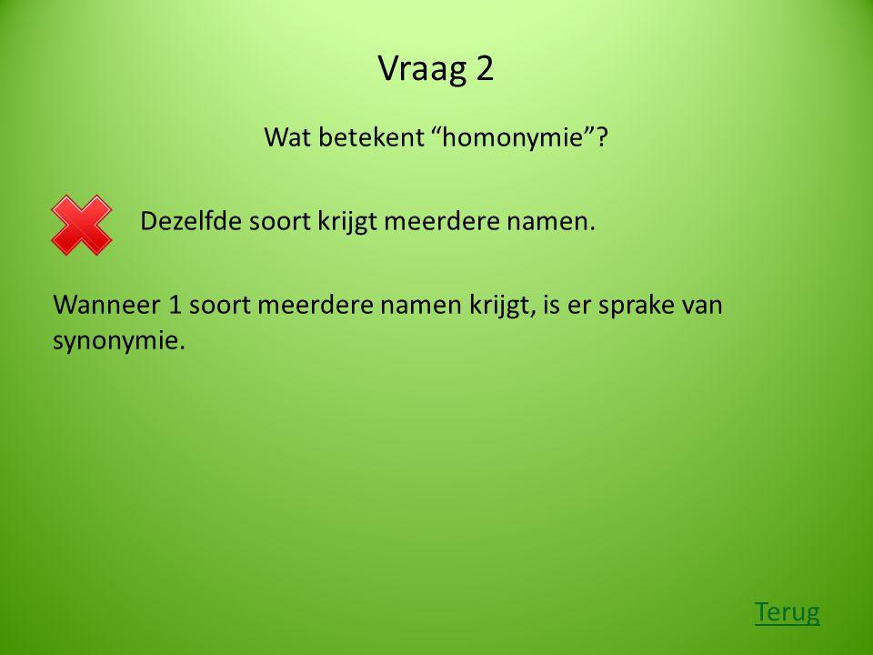 """Vraag 2 Wat betekent """"homonymie""""? Dezelfde soort krijgt meerdere namen. Wanneer 1 soort meerdere namen krijgt, is er sprake van synonymie. Terug"""