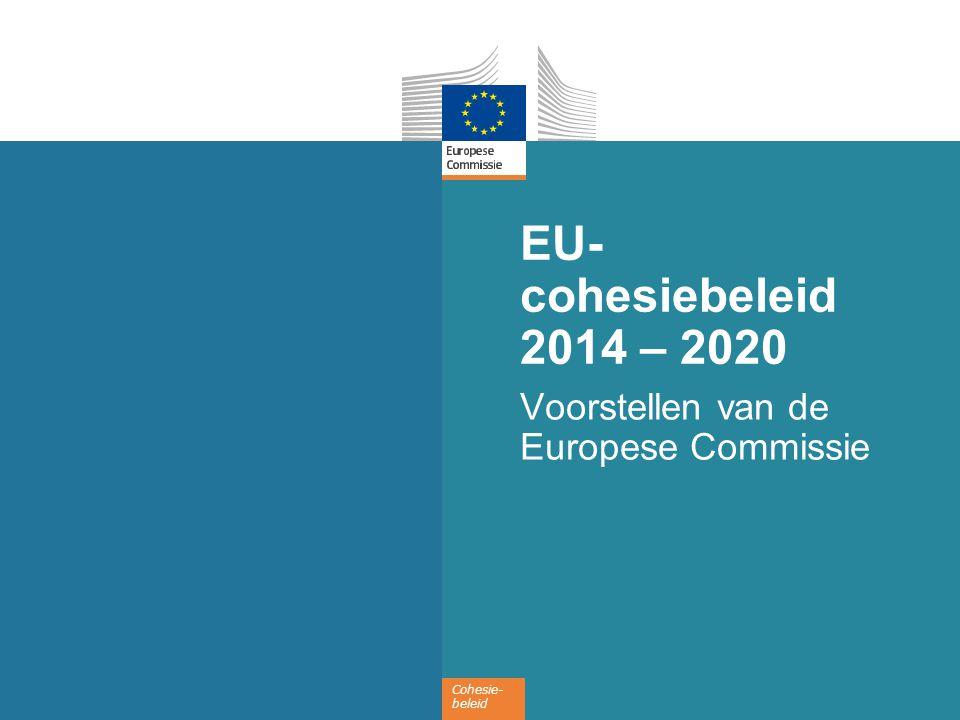 Cohesie- beleid EU- cohesiebeleid 2014 – 2020 Voorstellen van de Europese Commissie