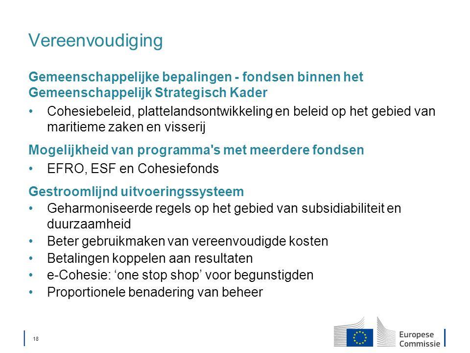 │ 18 Vereenvoudiging Gemeenschappelijke bepalingen - fondsen binnen het Gemeenschappelijk Strategisch Kader Cohesiebeleid, plattelandsontwikkeling en beleid op het gebied van maritieme zaken en visserij Mogelijkheid van programma s met meerdere fondsen EFRO, ESF en Cohesiefonds Gestroomlijnd uitvoeringssysteem Geharmoniseerde regels op het gebied van subsidiabiliteit en duurzaamheid Beter gebruikmaken van vereenvoudigde kosten Betalingen koppelen aan resultaten e-Cohesie: 'one stop shop' voor begunstigden Proportionele benadering van beheer