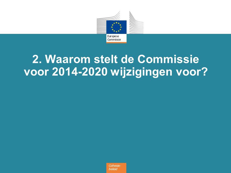 Cohesie- beleid 2. Waarom stelt de Commissie voor 2014-2020 wijzigingen voor