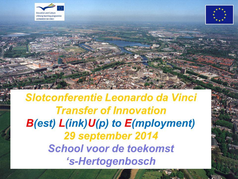 Slotconferentie Leonardo da Vinci Transfer of Innovation B(est) L(ink)U(p) to E(mployment) 29 september 2014 School voor de toekomst 's-Hertogenbosch