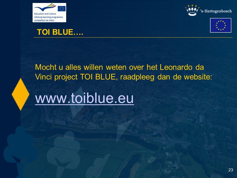 23 TOI BLUE…. Mocht u alles willen weten over het Leonardo da Vinci project TOI BLUE, raadpleeg dan de website: www.toiblue.eu