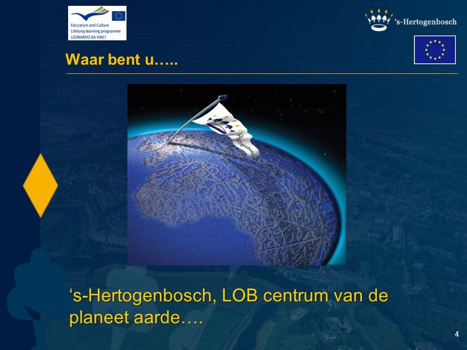 4 Waar bent u….. 's-Hertogenbosch, LOB centrum van de planeet aarde….