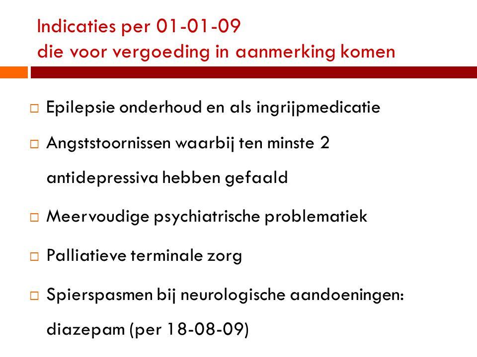 Indicaties per 01-01-09 die voor vergoeding in aanmerking komen  Epilepsie onderhoud en als ingrijpmedicatie  Angststoornissen waarbij ten minste 2 antidepressiva hebben gefaald  Meervoudige psychiatrische problematiek  Palliatieve terminale zorg  Spierspasmen bij neurologische aandoeningen: diazepam (per 18-08-09)