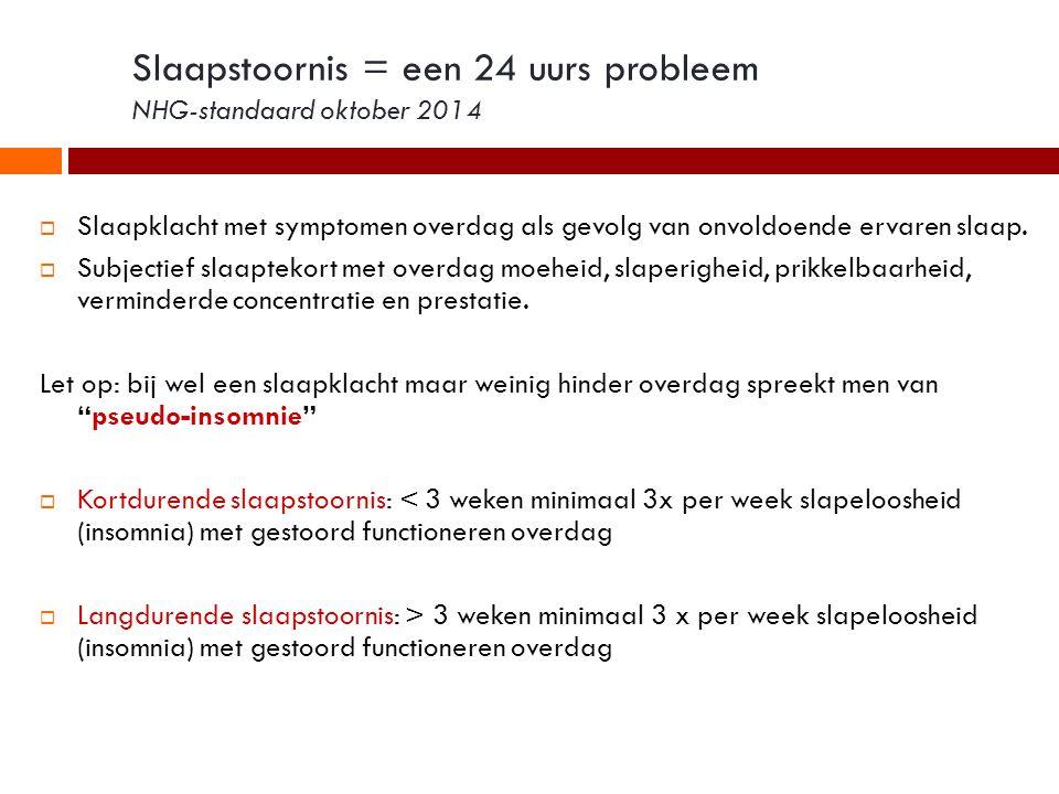 Slaapstoornis = een 24 uurs probleem NHG-standaard oktober 2014  Slaapklacht met symptomen overdag als gevolg van onvoldoende ervaren slaap.