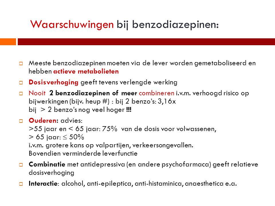 Waarschuwingen bij benzodiazepinen:  Meeste benzodiazepinen moeten via de lever worden gemetaboliseerd en hebben actieve metabolieten  Dosisverhoging geeft tevens verlengde werking  Nooit 2 benzodiazepinen of meer combineren i.v.m.