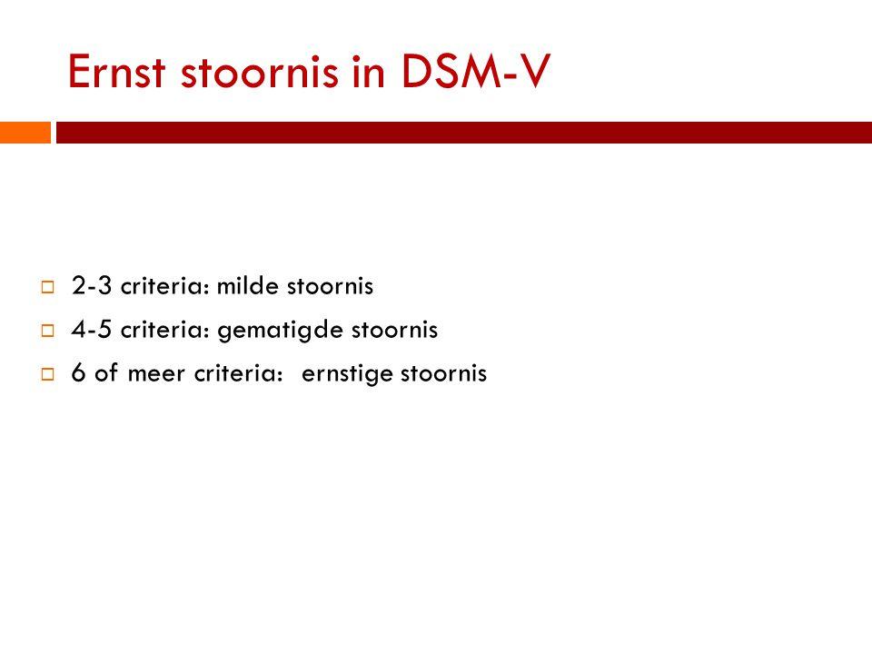 Ernst stoornis in DSM-V  2-3 criteria: milde stoornis  4-5 criteria: gematigde stoornis  6 of meer criteria:ernstige stoornis