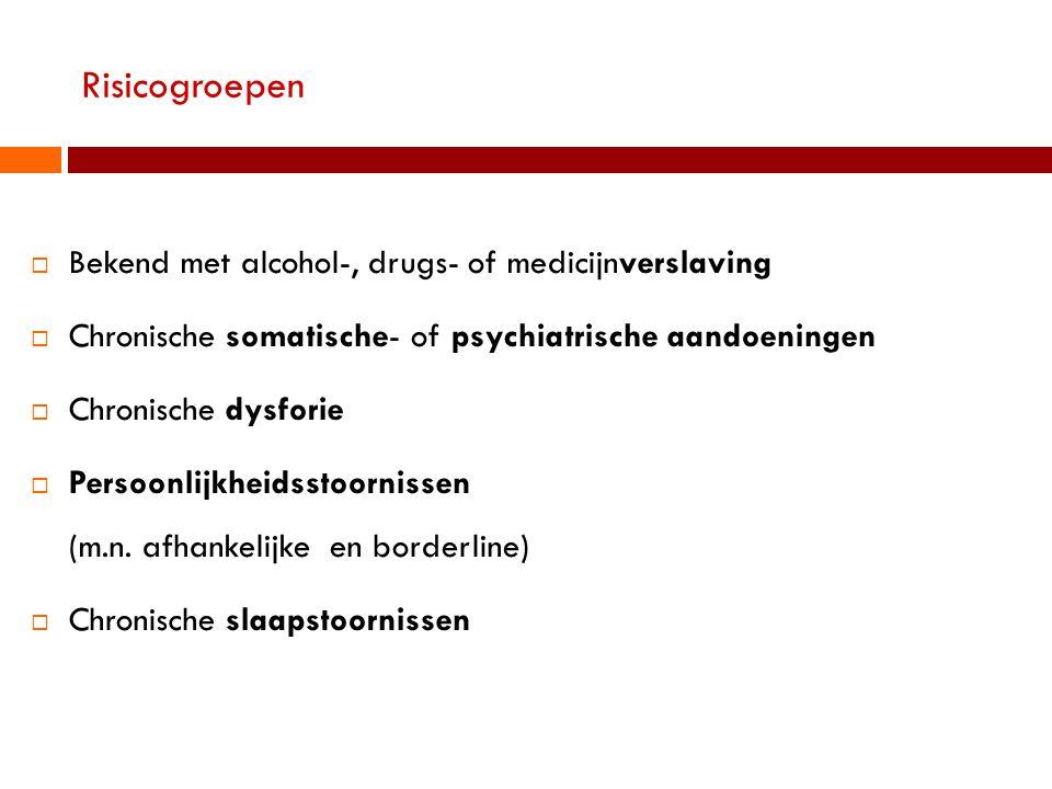 Risicogroepen  Bekend met alcohol-, drugs- of medicijnverslaving  Chronische somatische- of psychiatrische aandoeningen  Chronische dysforie  Persoonlijkheidsstoornissen (m.n.