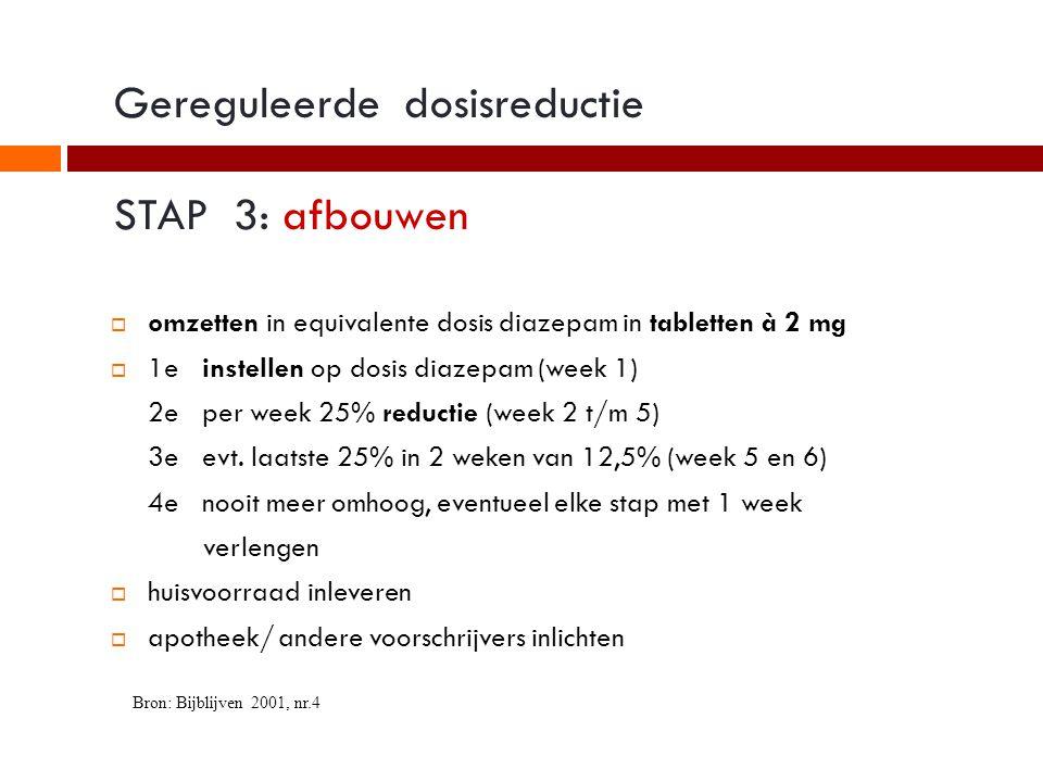 Gereguleerde dosisreductie STAP 3: afbouwen  omzetten in equivalente dosis diazepam in tabletten à 2 mg  1e instellen op dosis diazepam (week 1) 2e per week 25% reductie (week 2 t/m 5) 3e evt.