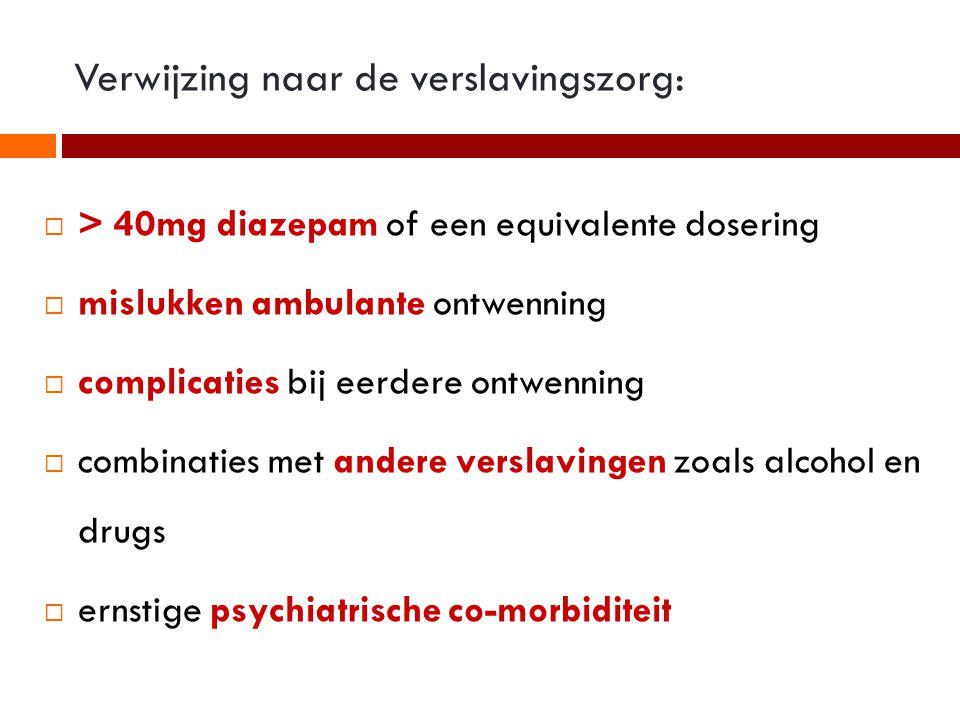 Verwijzing naar de verslavingszorg:  > 40mg diazepam of een equivalente dosering  mislukken ambulante ontwenning  complicaties bij eerdere ontwenning  combinaties met andere verslavingen zoals alcohol en drugs  ernstige psychiatrische co-morbiditeit