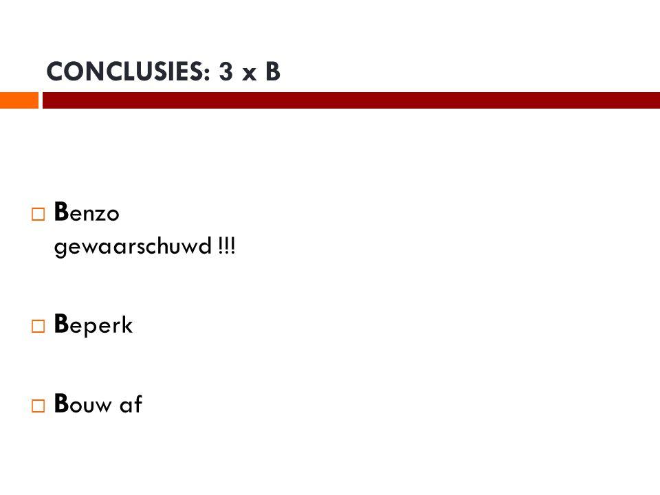 CONCLUSIES: 3 x B  B enzo gewaarschuwd !!!  B eperk  B ouw af