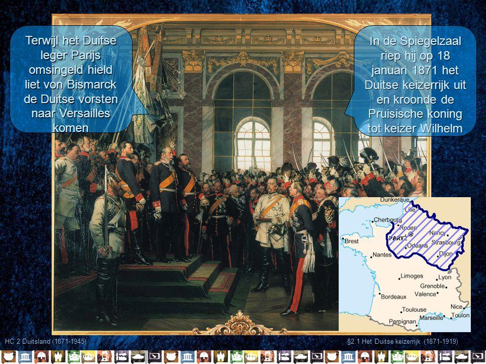 HC 2 Duitsland (1871-1945) §2.1 Het Duitse keizerrijk (1871-1919) Terwijl het Duitse leger Parijs omsingeld hield liet von Bismarck de Duitse vorsten