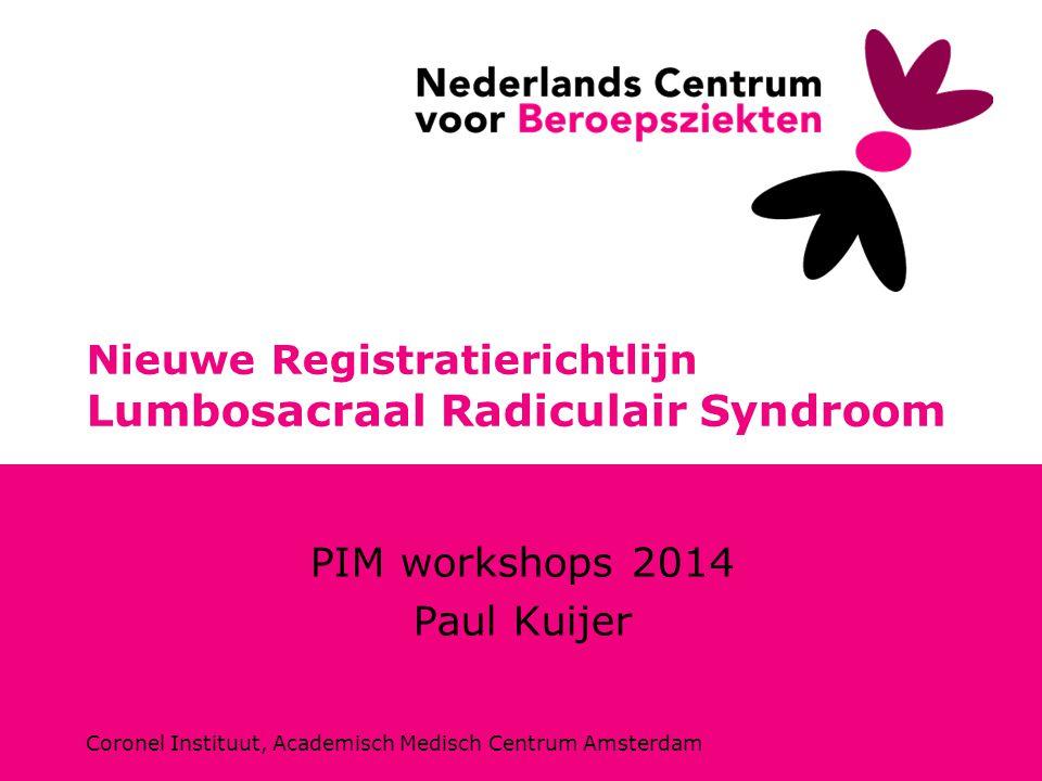 Coronel Instituut, Academisch Medisch Centrum Amsterdam Nieuwe Registratierichtlijn Lumbosacraal Radiculair Syndroom PIM workshops 2014 Paul Kuijer