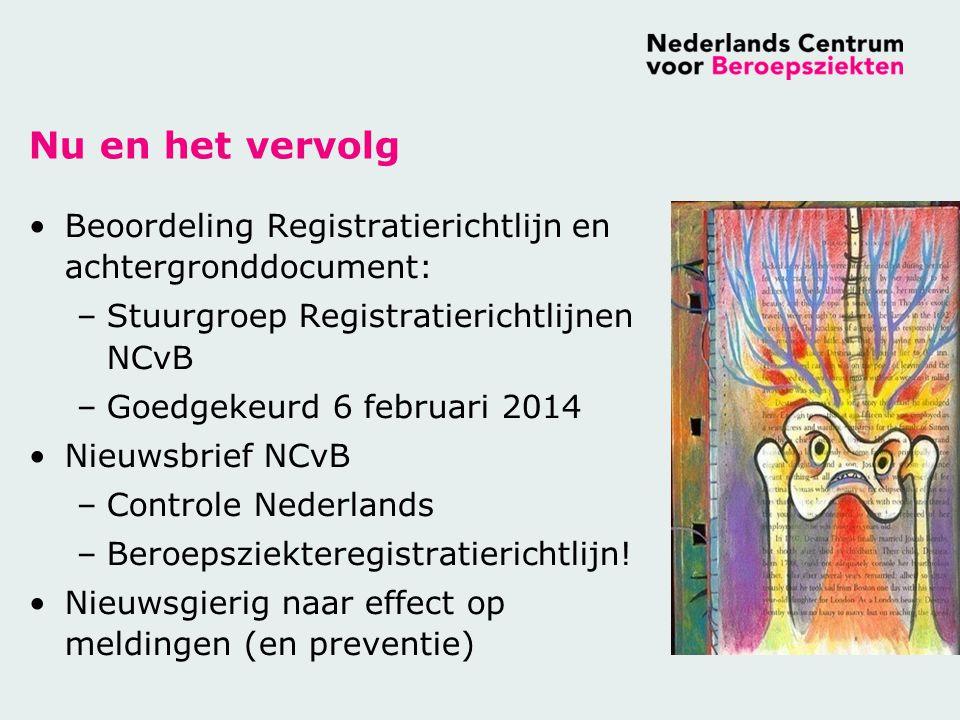 Nu en het vervolg Beoordeling Registratierichtlijn en achtergronddocument: –Stuurgroep Registratierichtlijnen NCvB –Goedgekeurd 6 februari 2014 Nieuwsbrief NCvB –Controle Nederlands –Beroepsziekteregistratierichtlijn.