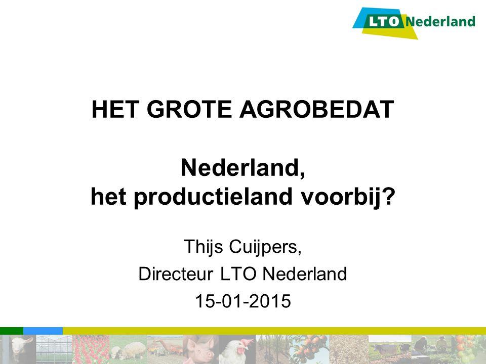 HET GROTE AGROBEDAT Nederland, het productieland voorbij? Thijs Cuijpers, Directeur LTO Nederland 15-01-2015